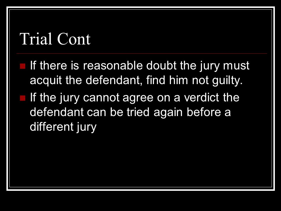 Trial Cont If there is reasonable doubt the jury must acquit the defendant, find him not guilty.