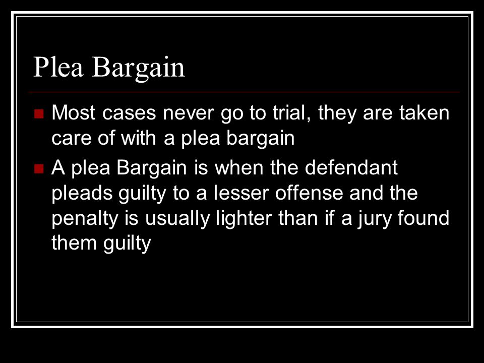 Plea Bargain Most cases never go to trial, they are taken care of with a plea bargain.