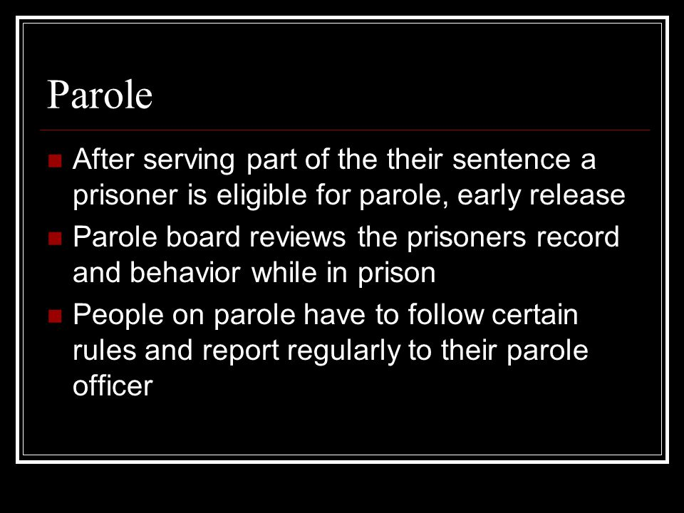 Parole After serving part of the their sentence a prisoner is eligible for parole, early release.