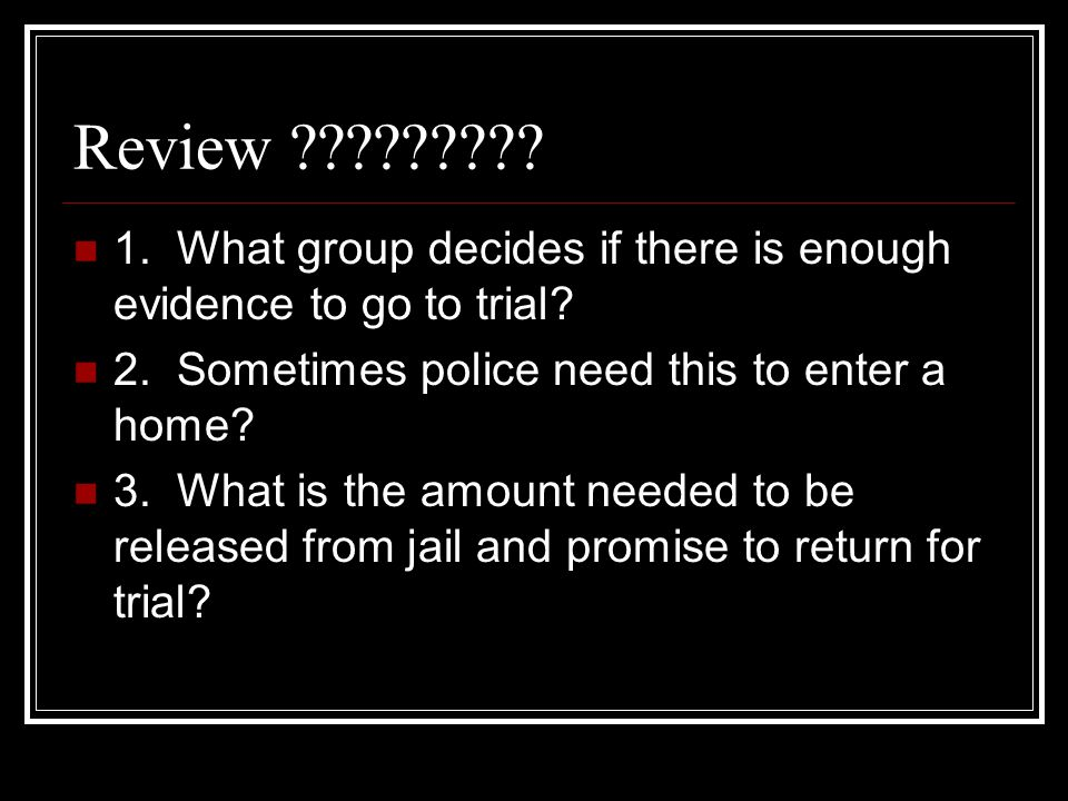Review 1. What group decides if there is enough evidence to go to trial 2. Sometimes police need this to enter a home