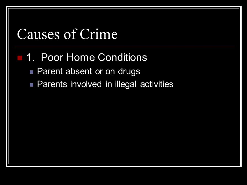 Causes of Crime 1. Poor Home Conditions Parent absent or on drugs