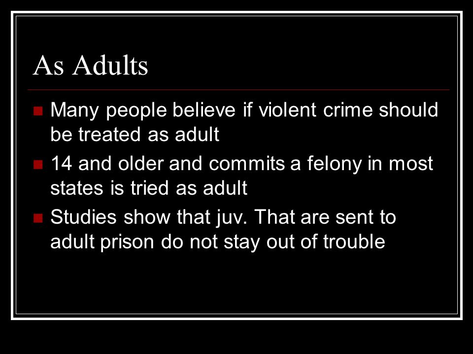 As Adults Many people believe if violent crime should be treated as adult. 14 and older and commits a felony in most states is tried as adult.