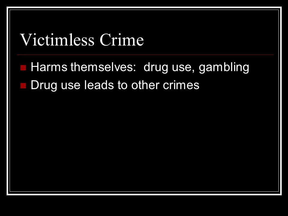 Victimless Crime Harms themselves: drug use, gambling