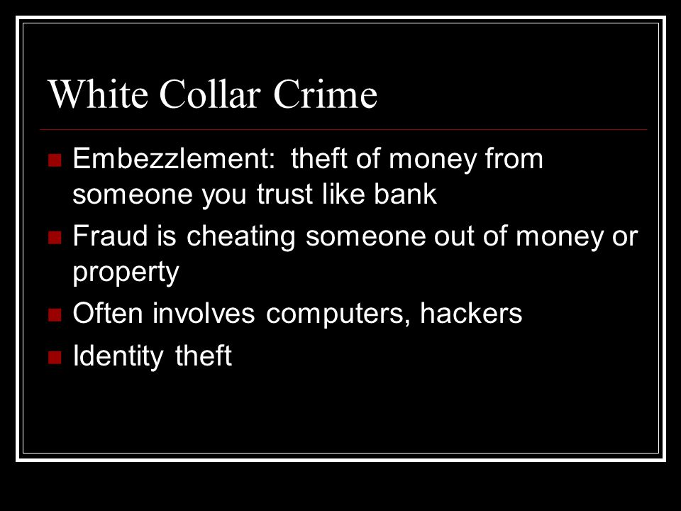 White Collar Crime Embezzlement: theft of money from someone you trust like bank. Fraud is cheating someone out of money or property.