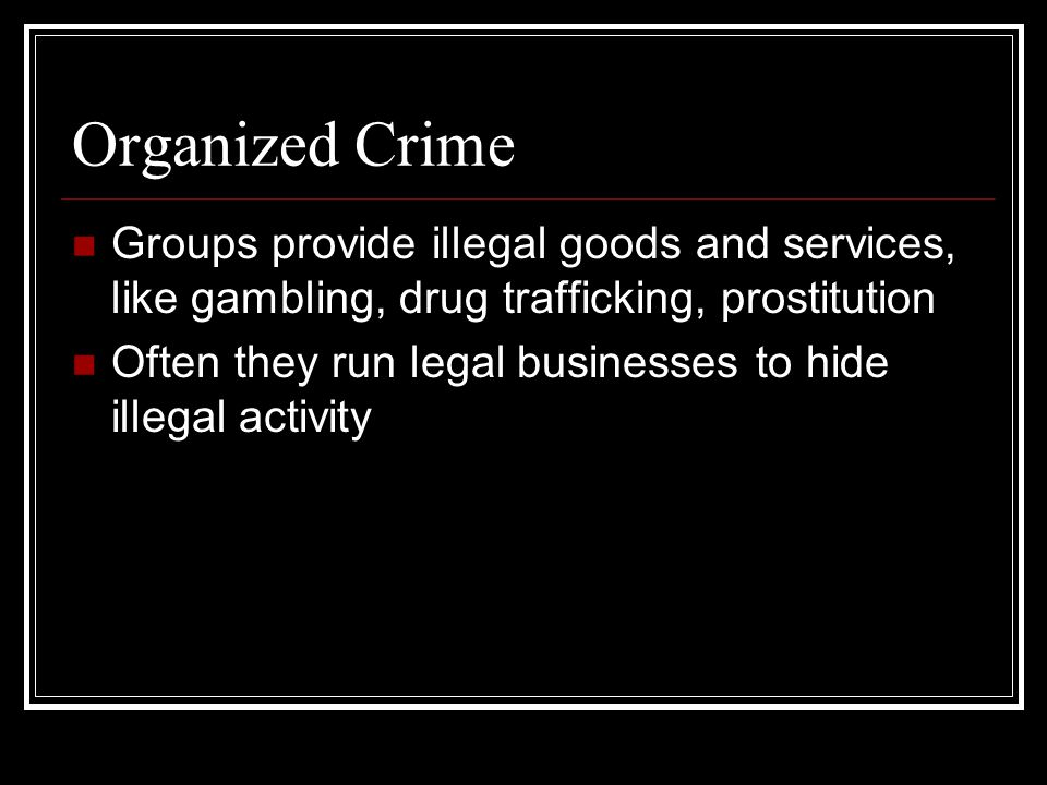 Organized Crime Groups provide illegal goods and services, like gambling, drug trafficking, prostitution.