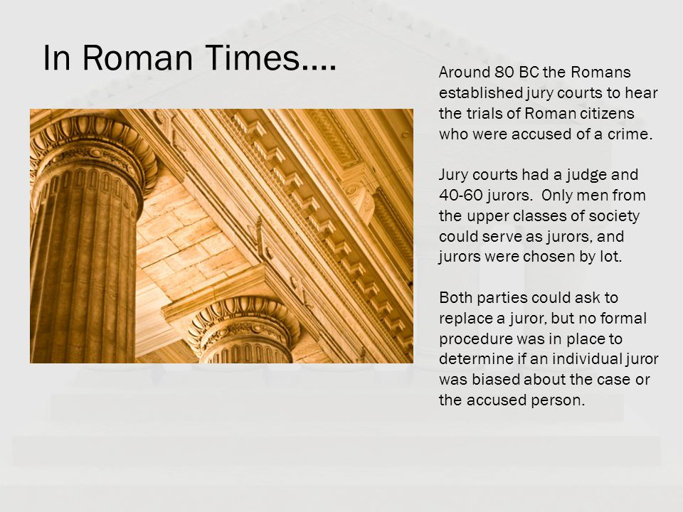 In Roman Times…. Around 80 BC the Romans established jury courts to hear the trials of Roman citizens who were accused of a crime.