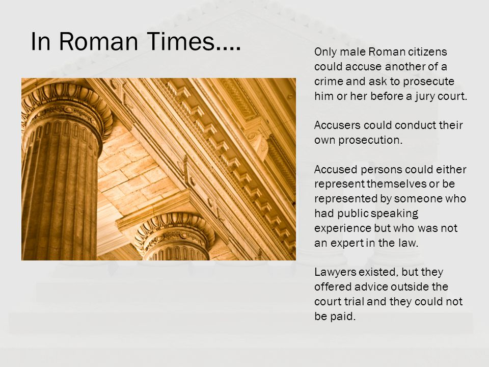 In Roman Times…. Only male Roman citizens could accuse another of a crime and ask to prosecute him or her before a jury court.
