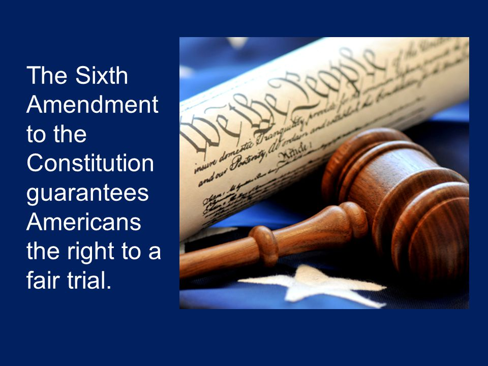 The Sixth Amendment to the Constitution guarantees Americans the right to a fair trial.