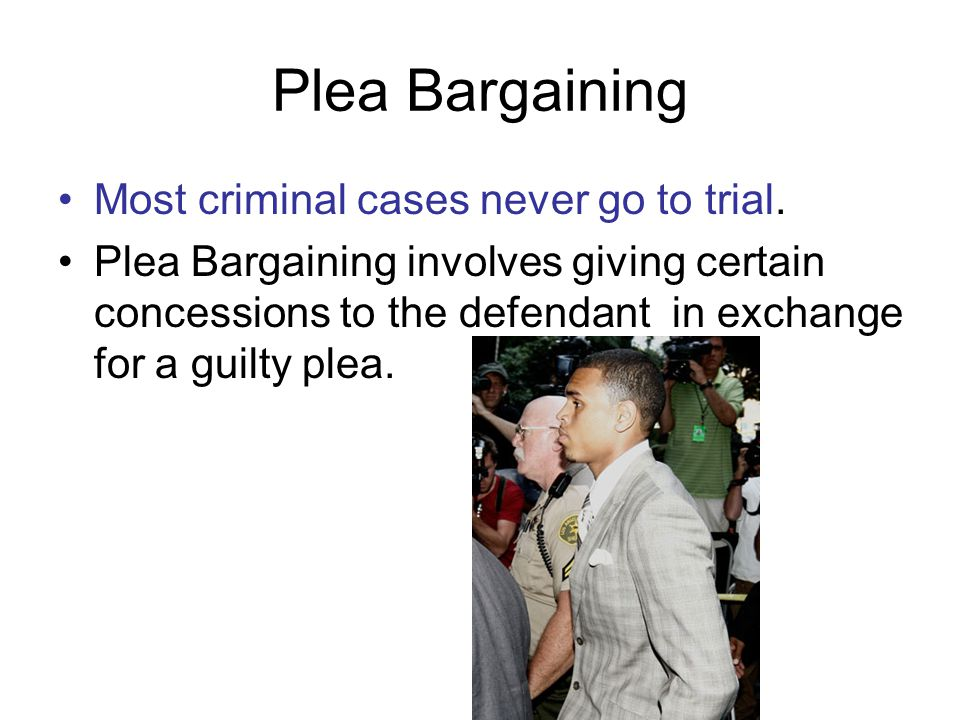 Plea Bargaining Most criminal cases never go to trial.