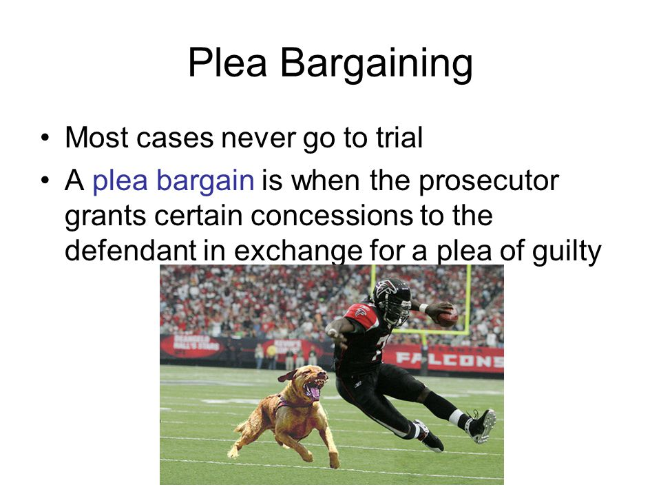 Plea Bargaining Most cases never go to trial