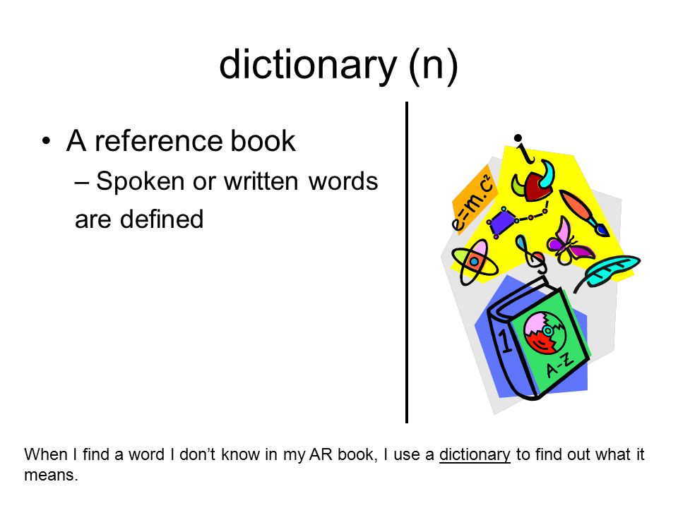 dictionary (n) A reference book Spoken or written words are defined