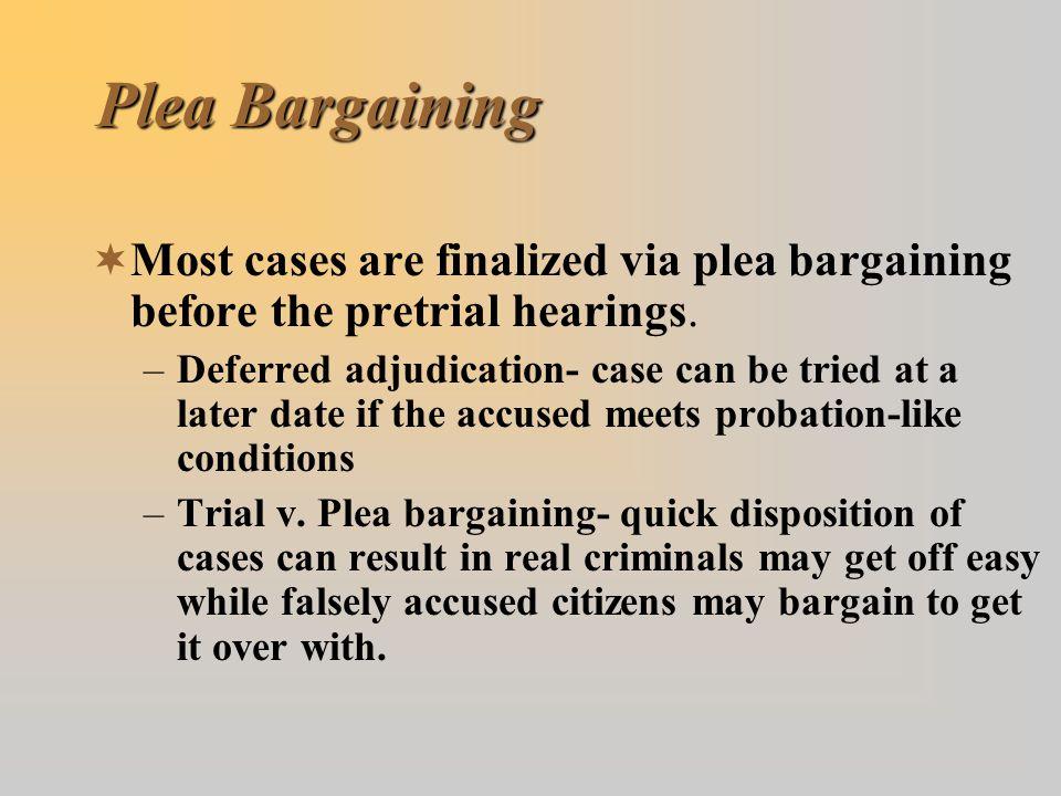 Plea Bargaining Most cases are finalized via plea bargaining before the pretrial hearings.