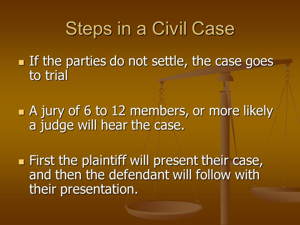 Steps in a Civil Case If the parties do not settle, the case goes to trial. A jury of 6 to 12 members, or more likely a judge will hear the case.