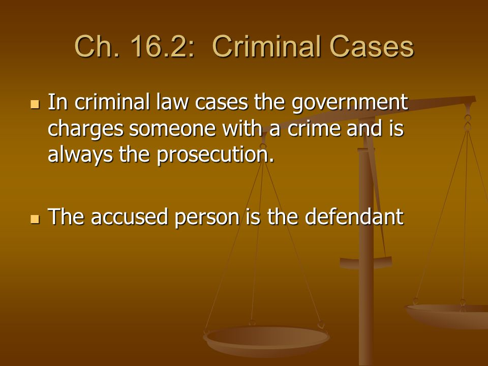 Ch. 16.2: Criminal Cases In criminal law cases the government charges someone with a crime and is always the prosecution.