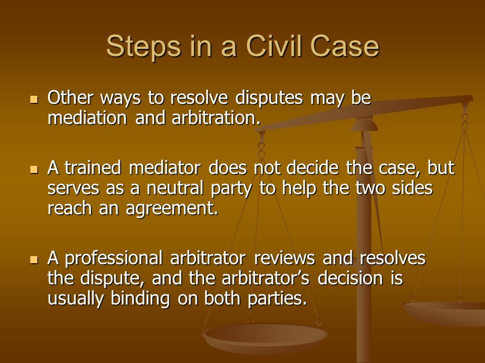 Steps in a Civil Case Other ways to resolve disputes may be mediation and arbitration.