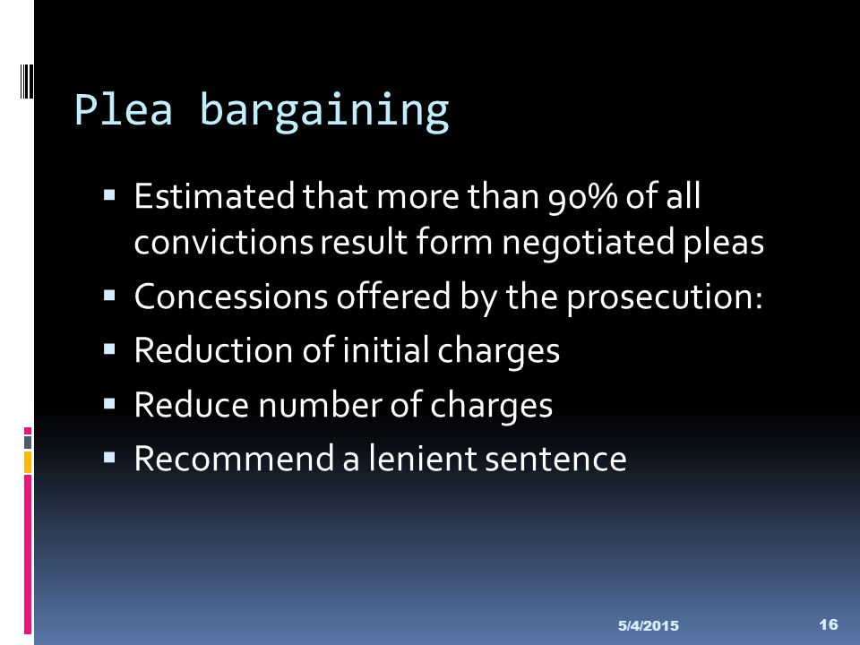 Plea bargaining Estimated that more than 90% of all convictions result form negotiated pleas. Concessions offered by the prosecution: