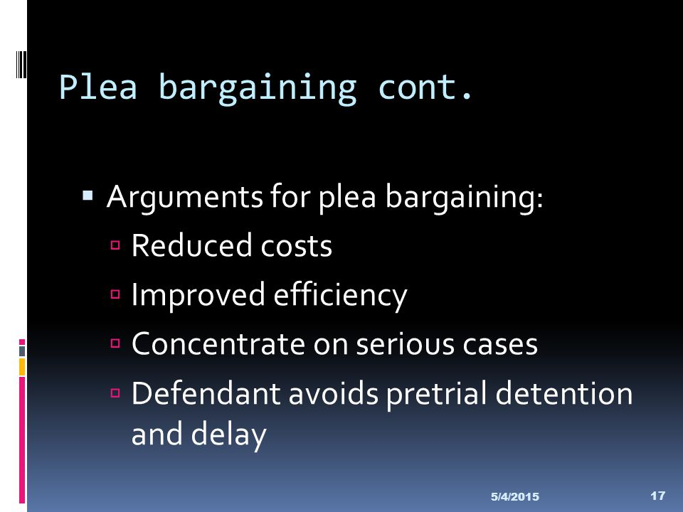 Plea bargaining cont. Arguments for plea bargaining: Reduced costs