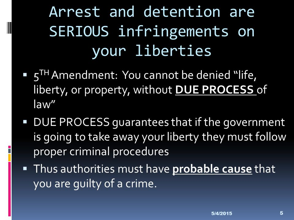 Arrest and detention are SERIOUS infringements on your liberties
