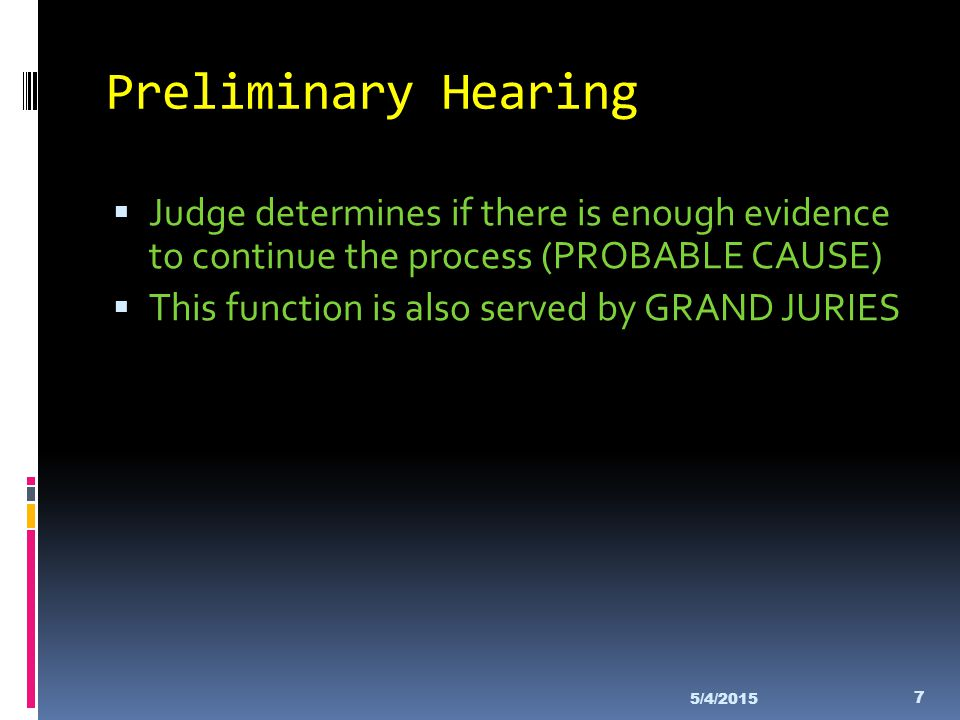 Preliminary Hearing Judge determines if there is enough evidence to continue the process (PROBABLE CAUSE)
