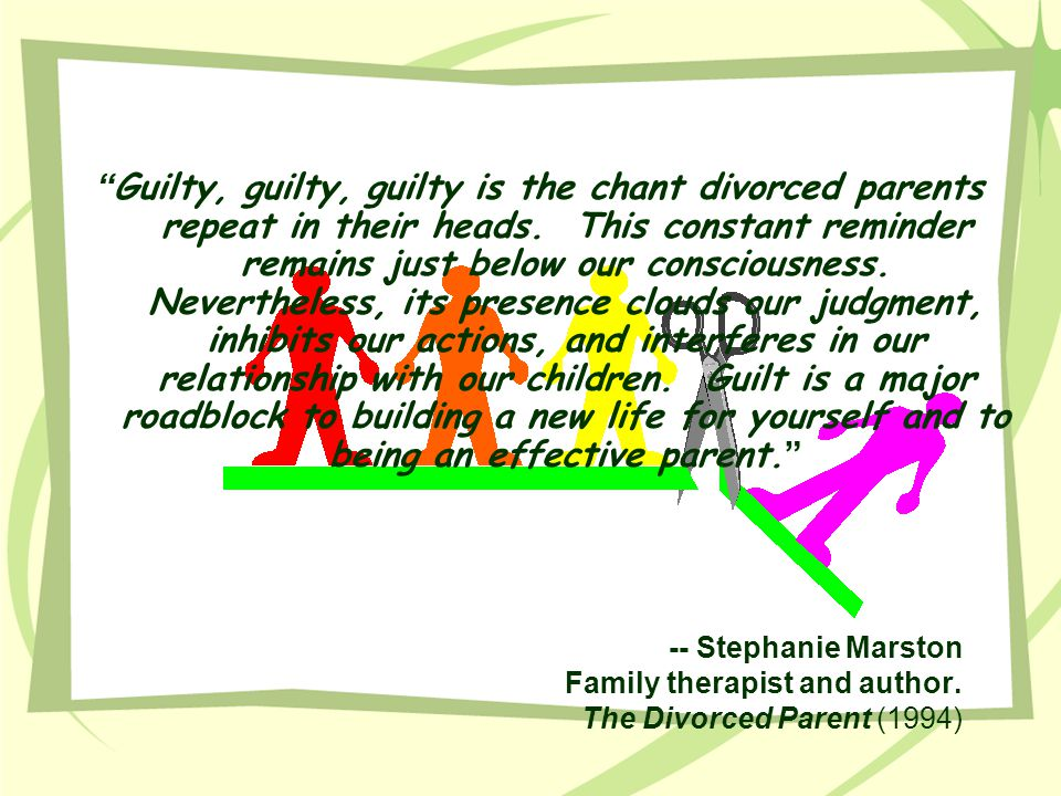 Guilty, guilty, guilty is the chant divorced parents repeat in their heads. This constant reminder remains just below our consciousness. Nevertheless, its presence clouds our judgment, inhibits our actions, and interferes in our relationship with our children. Guilt is a major roadblock to building a new life for yourself and to being an effective parent.