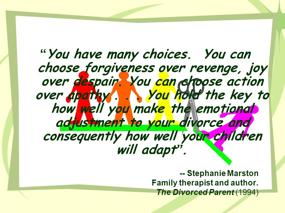 You have many choices. You can choose forgiveness over revenge, joy over despair. You can choose action over apathy . . . You hold the key to how well you make the emotional adjustment to your divorce and consequently how well your children will adapt .