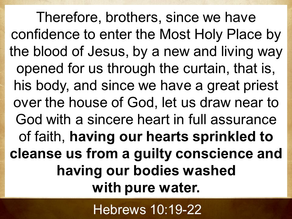 Therefore, brothers, since we have confidence to enter the Most Holy Place by the blood of Jesus, by a new and living way opened for us through the curtain, that is, his body, and since we have a great priest over the house of God, let us draw near to God with a sincere heart in full assurance of faith, having our hearts sprinkled to cleanse us from a guilty conscience and having our bodies washed