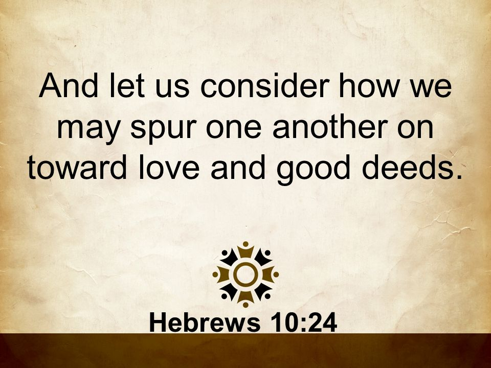 And let us consider how we may spur one another on toward love and good deeds.