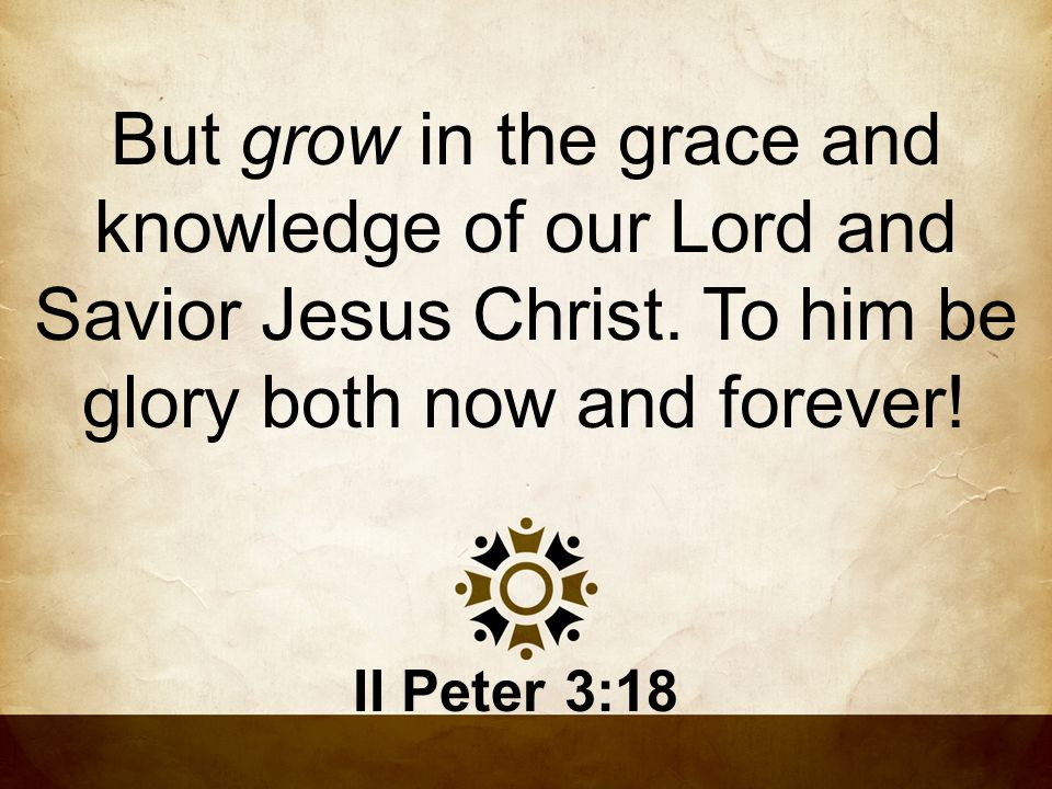 But grow in the grace and knowledge of our Lord and Savior Jesus Christ. To him be glory both now and forever!