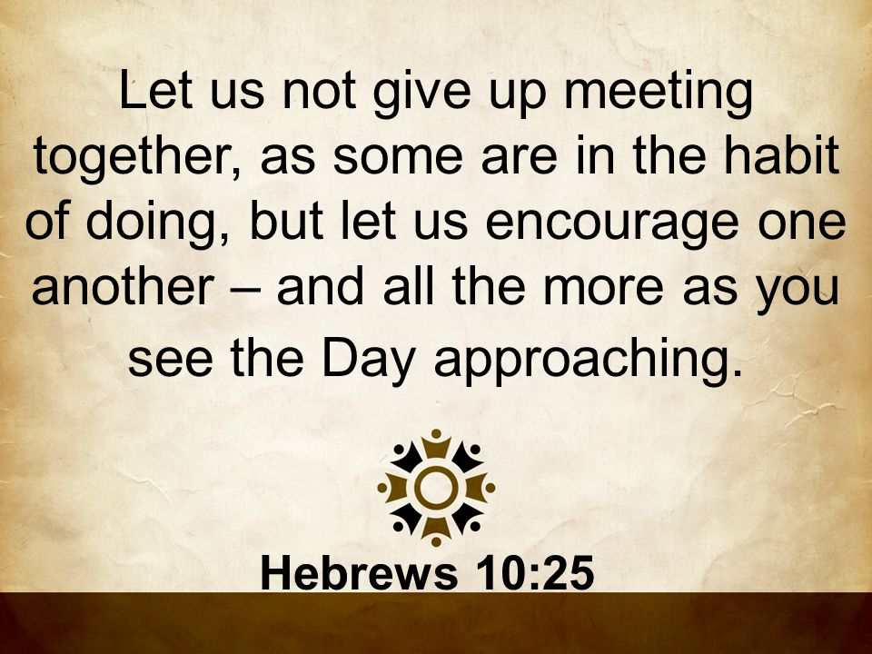 Let us not give up meeting together, as some are in the habit of doing, but let us encourage one another – and all the more as you see the Day approaching.