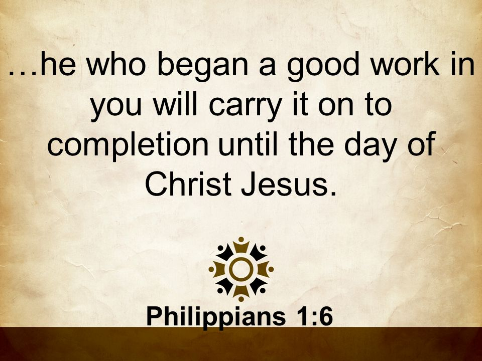 …he who began a good work in you will carry it on to completion until the day of Christ Jesus.