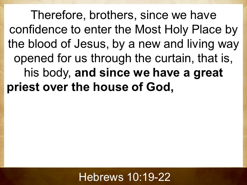 Therefore, brothers, since we have confidence to enter the Most Holy Place by the blood of Jesus, by a new and living way opened for us through the curtain, that is, his body, and since we have a great priest over the house of God, let us draw near to God with a sincere heart in full assurance of faith, having our hearts sprinkled to cleanse us from a guilty conscience and having our bodies washed with pure water.