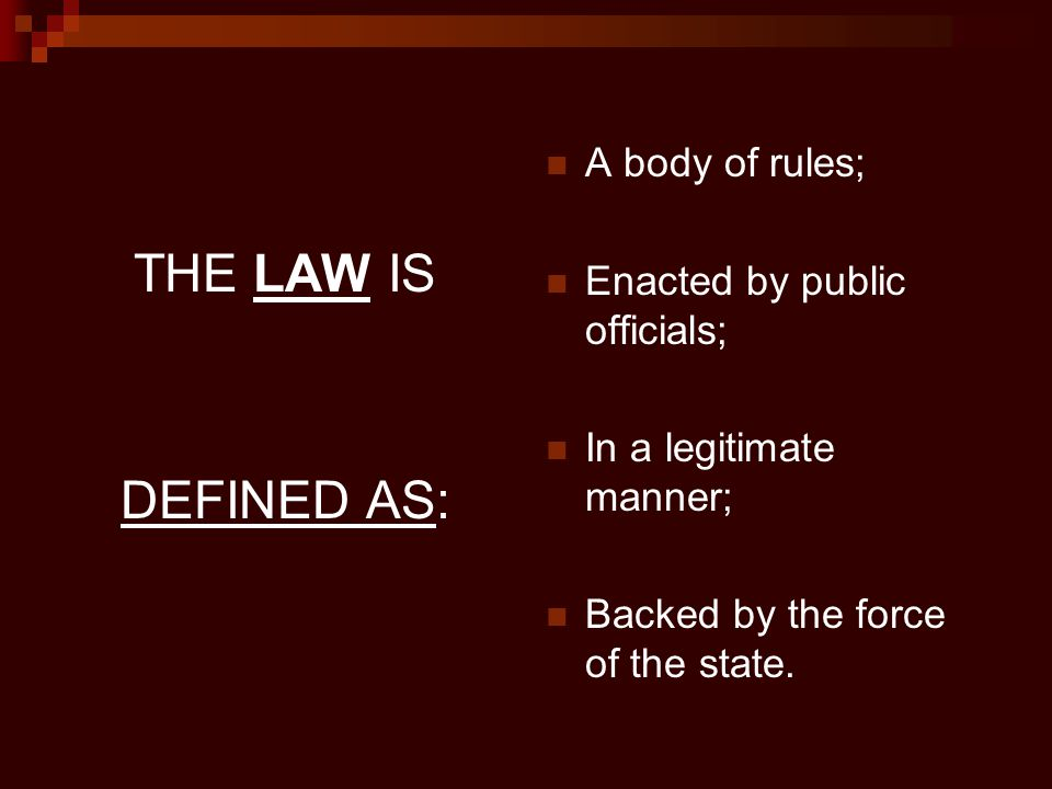 THE LAW IS DEFINED AS: A body of rules; Enacted by public officials;