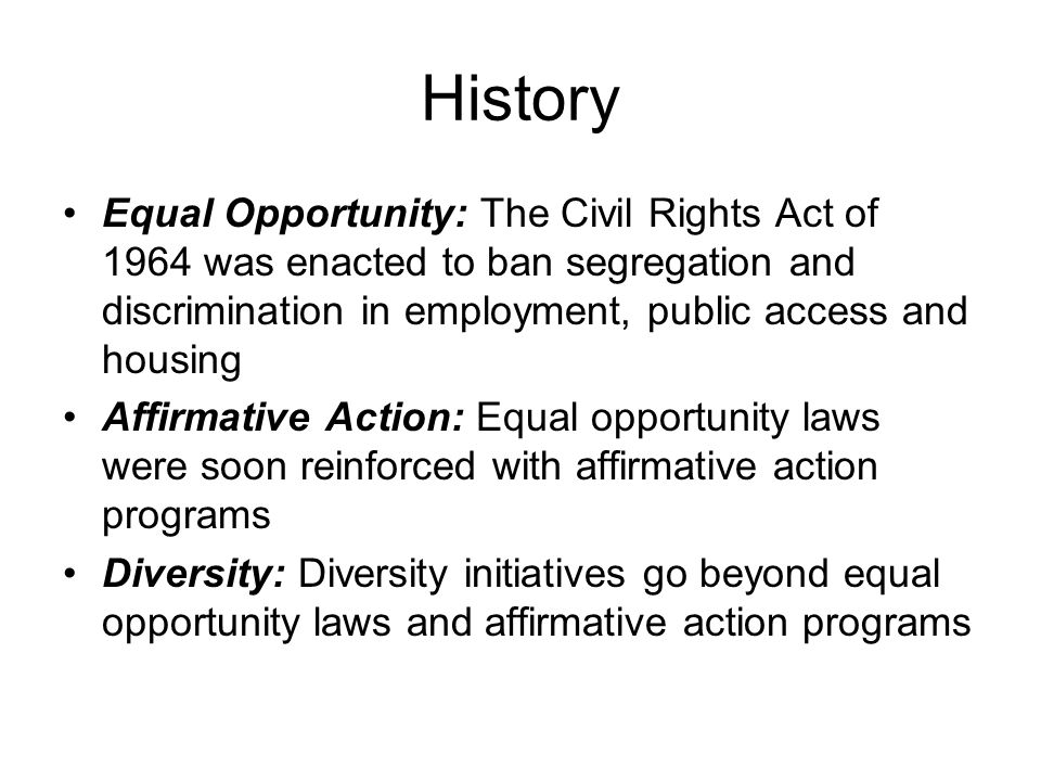 History Equal Opportunity: The Civil Rights Act of 1964 was enacted to ban segregation and discrimination in employment, public access and housing.