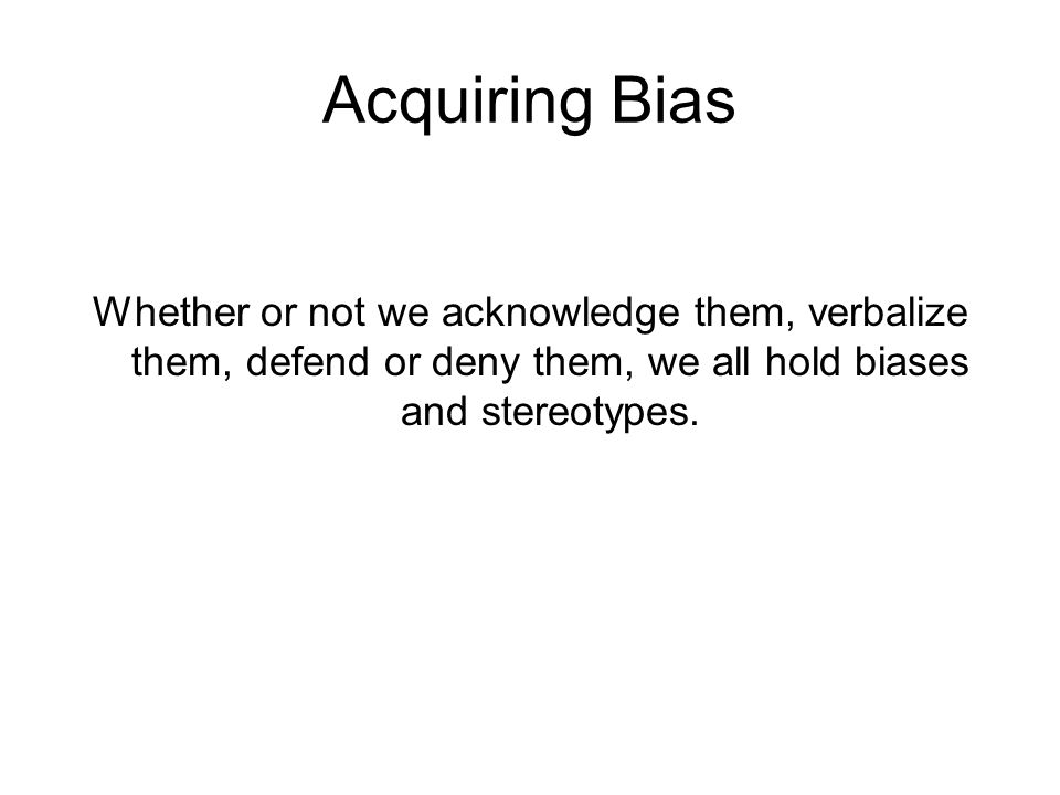 Acquiring Bias Whether or not we acknowledge them, verbalize them, defend or deny them, we all hold biases and stereotypes.