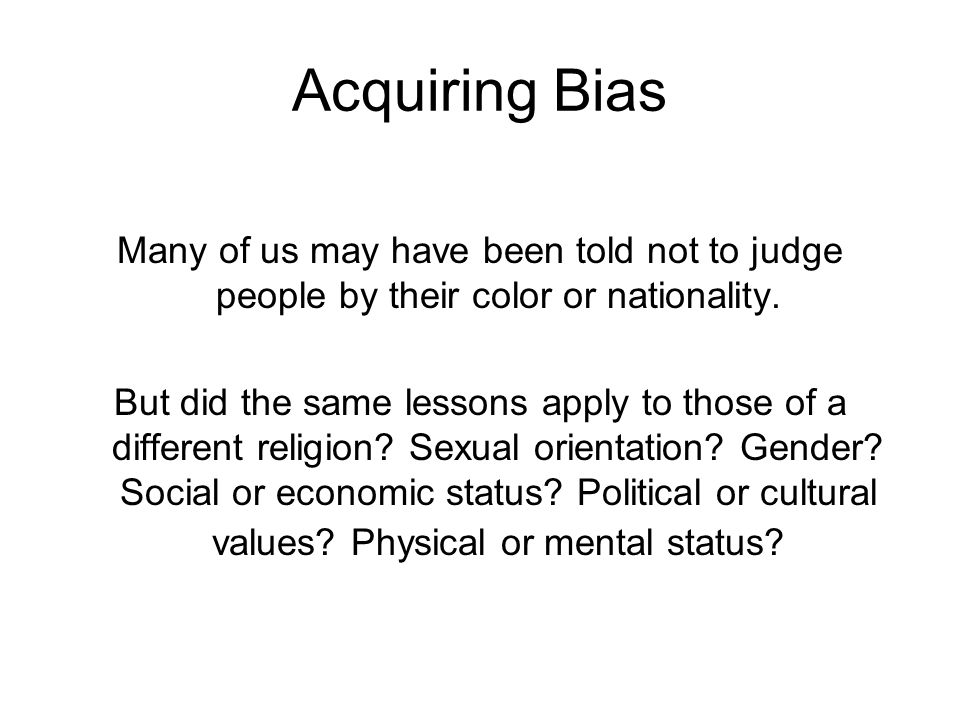 Acquiring Bias Many of us may have been told not to judge people by their color or nationality.