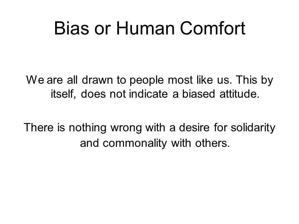 Bias or Human Comfort We are all drawn to people most like us. This by itself, does not indicate a biased attitude.