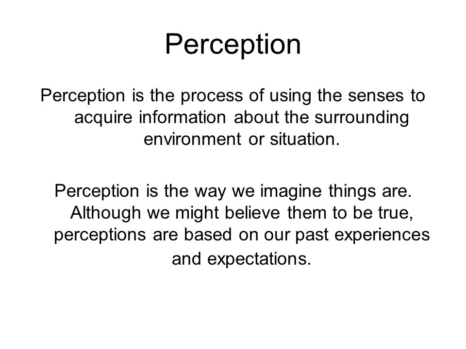 Perception Perception is the process of using the senses to acquire information about the surrounding environment or situation.