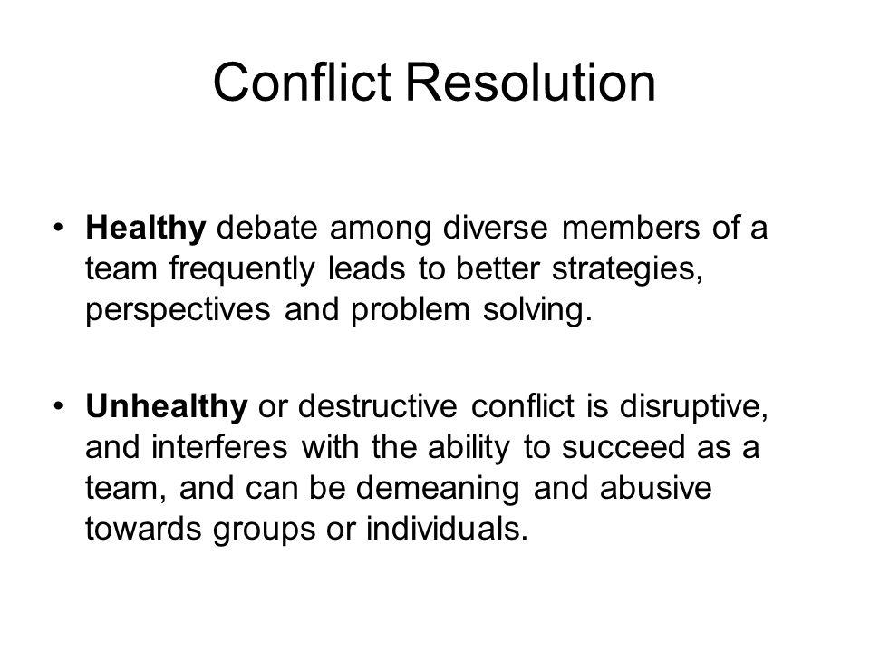 Conflict Resolution Healthy debate among diverse members of a team frequently leads to better strategies, perspectives and problem solving.