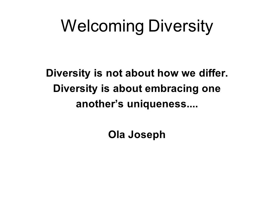 Diversity is not about how we differ. Diversity is about embracing one