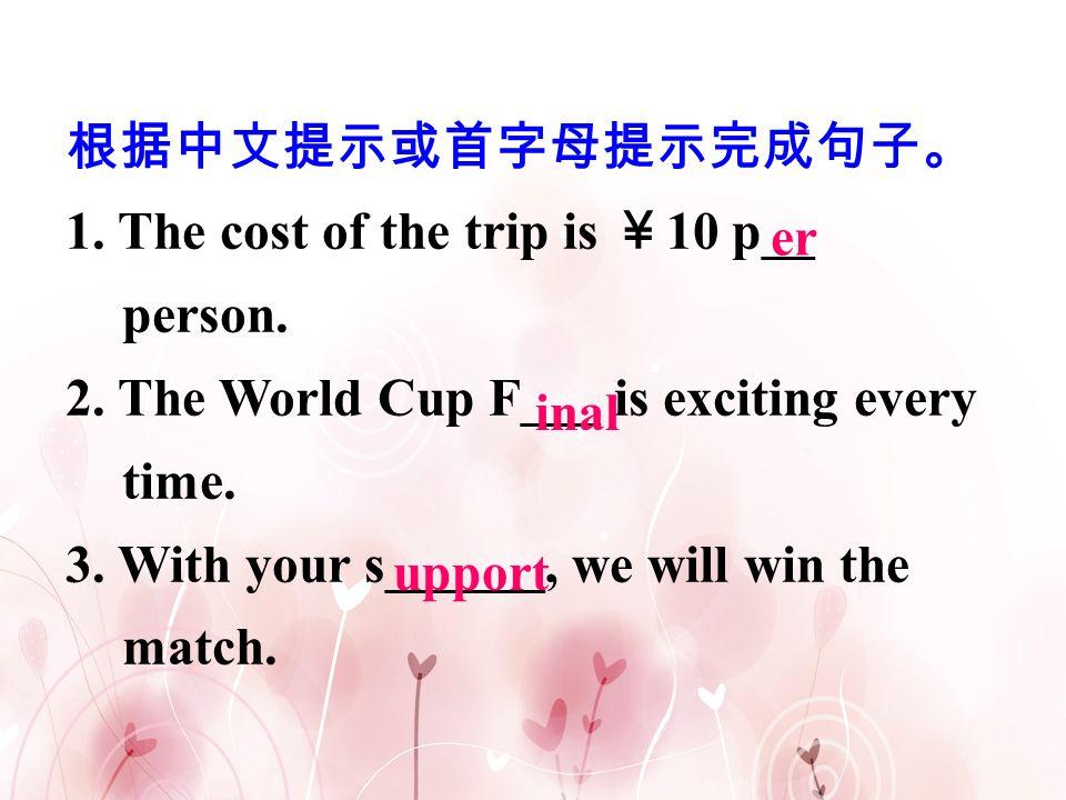 根据中文提示或首字母提示完成句子。 1. The cost of the trip is ¥10 p__ person. 2. The World Cup F___ is exciting every time.