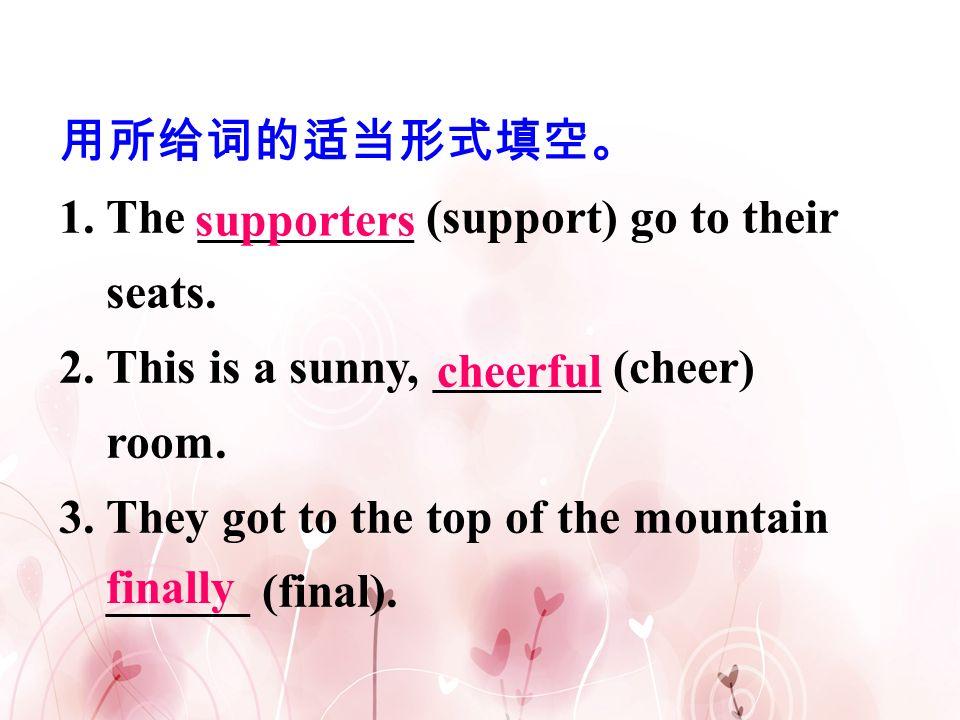 用所给词的适当形式填空。 1. The _________ (support) go to their seats. 2. This is a sunny, _______ (cheer) room.