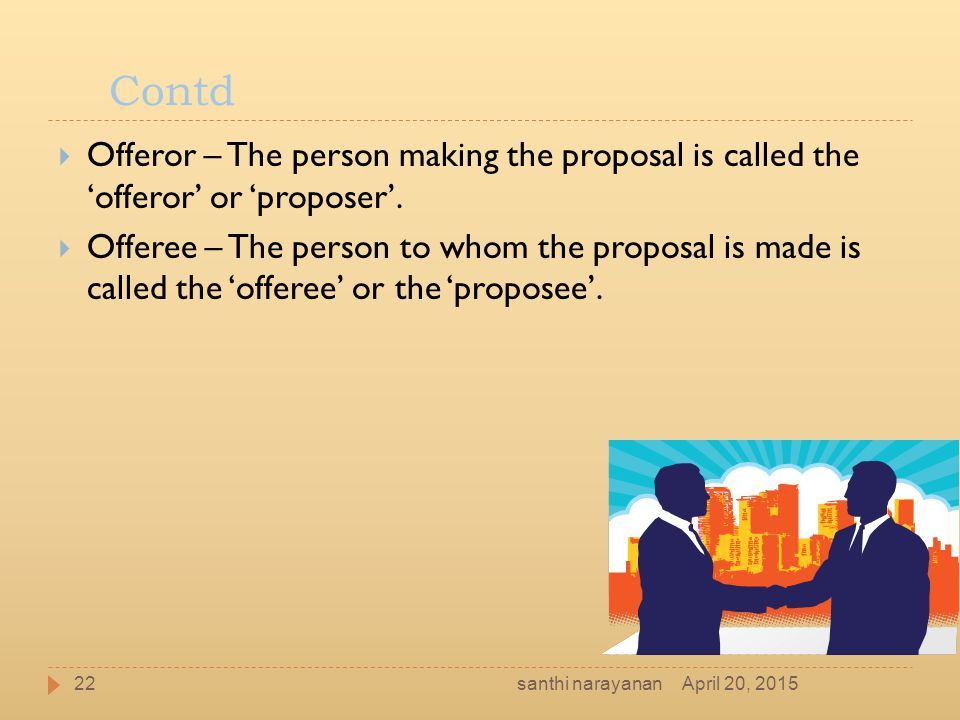 Contd Offeror – The person making the proposal is called the 'offeror' or 'proposer'.