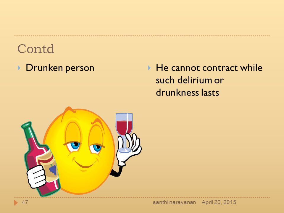 Contd Drunken person. He cannot contract while such delirium or drunkness lasts. santhi narayanan.