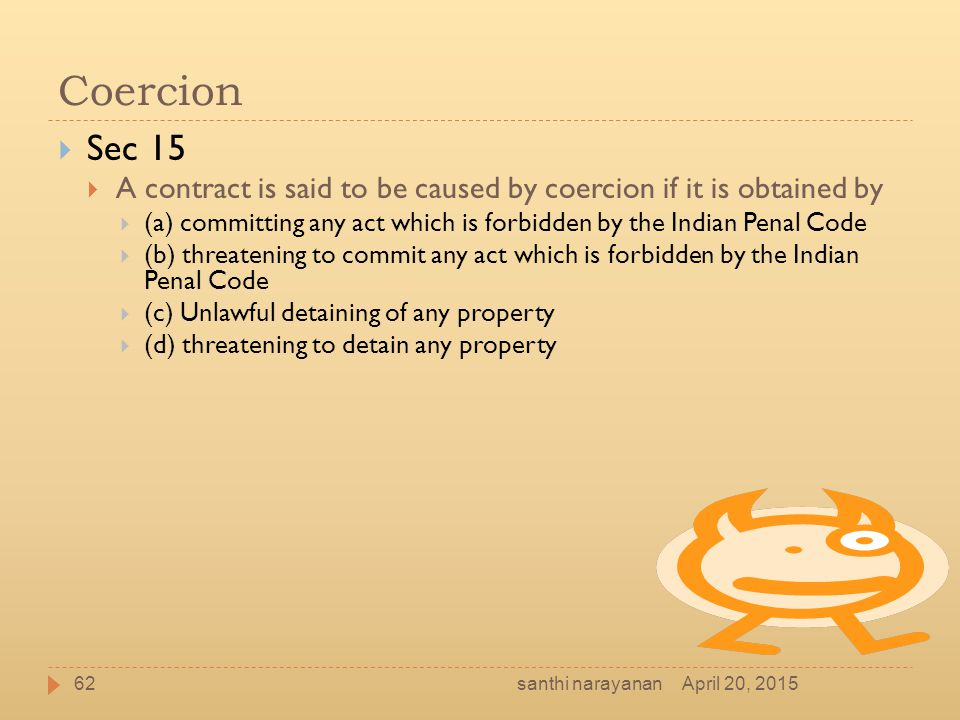 Coercion Sec 15. A contract is said to be caused by coercion if it is obtained by.