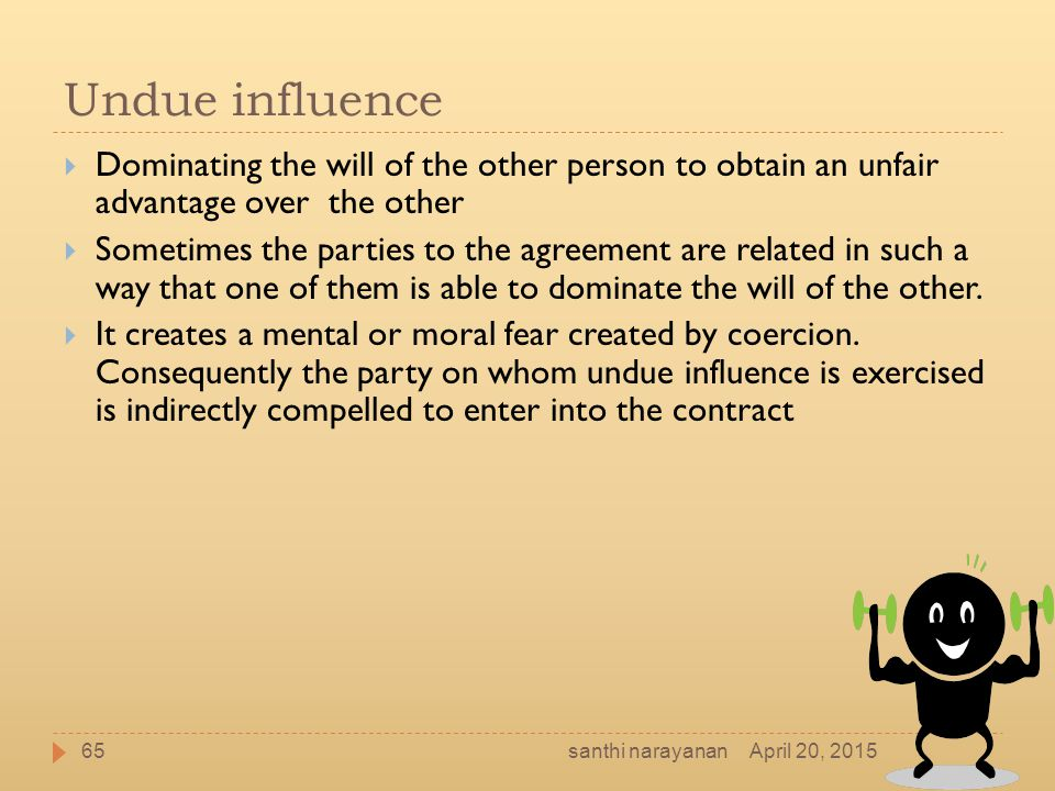 Undue influence Dominating the will of the other person to obtain an unfair advantage over the other.