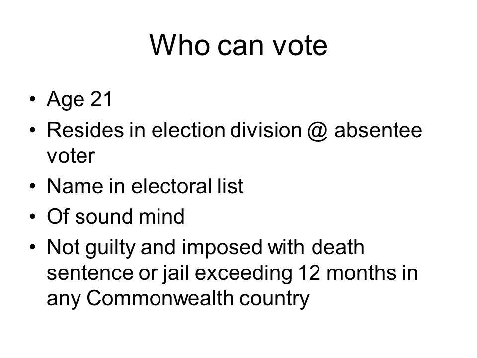 Who can vote Age 21 Resides in election division @ absentee voter