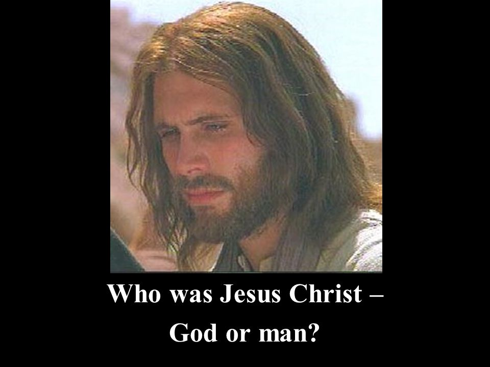 Who was Jesus Christ – God or man