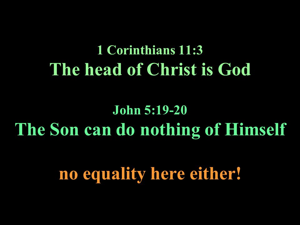 1 Corinthians 11:3 The head of Christ is God John 5:19-20 The Son can do nothing of Himself no equality here either!