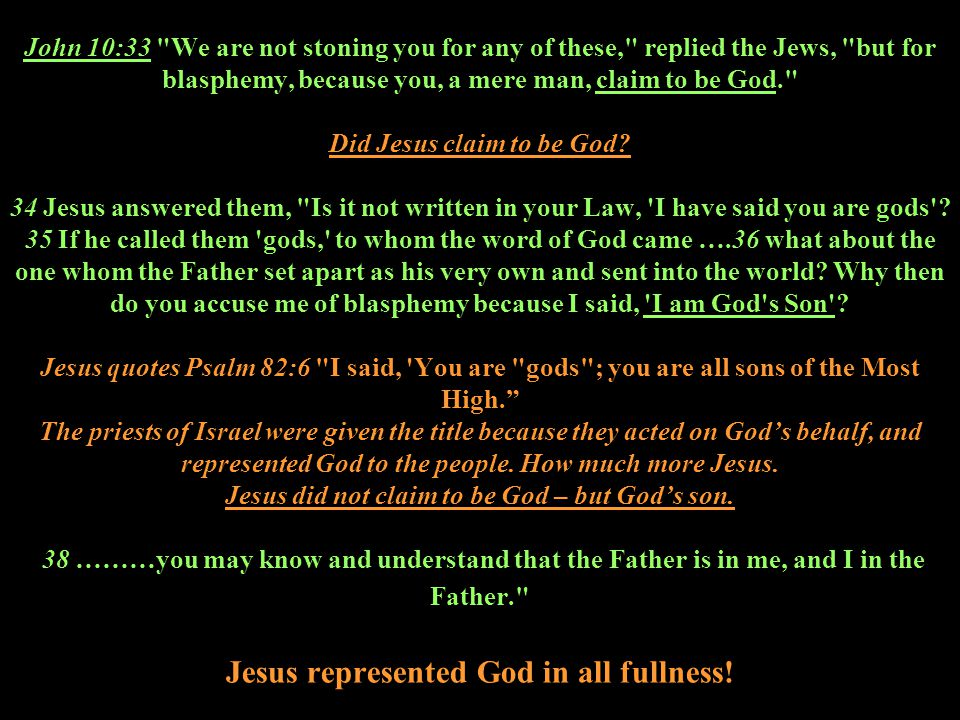John 10:33 We are not stoning you for any of these, replied the Jews, but for blasphemy, because you, a mere man, claim to be God. Did Jesus claim to be God.