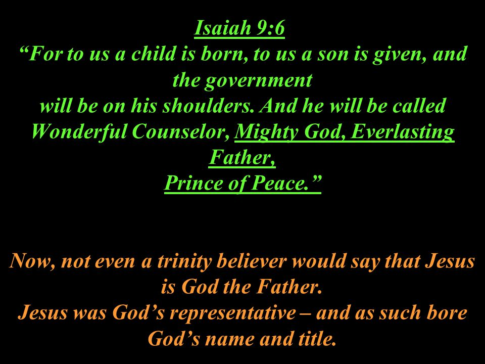 Isaiah 9:6 For to us a child is born, to us a son is given, and the government will be on his shoulders.